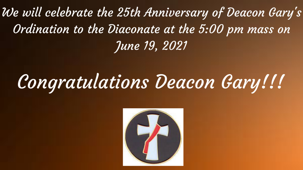 5:00 pm Mass - Celebration of Deacon Gary's 25th Anniversary on his Ordination to the Diaconate